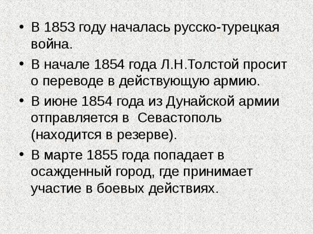 В 1853 году началась русско-турецкая война. В начале 1854 года Л.Н.Толстой просит о переводе в действующую армию. В июне 1854 года из Дунайской армии отправляется в Севастополь ( находится в резерве). В марте 1855 года попадает в осажденный город, где принимает участие в боевых действиях.