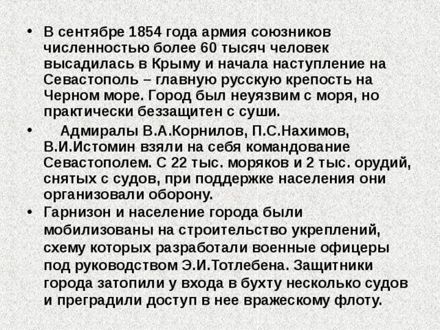 В сентябре 1854 года армия союзников численностью более 60 тысяч человек высадилась в Крыму и начала наступление на Севастополь – главную русскую крепость на Черном море. Город был неуязвим с моря, но практически беззащитен с суши.  Адмиралы В.А.Корнилов, П.С.Нахимов, В.И.Истомин взяли на себя командование Севастополем. С 22 тыс. моряков и 2 тыс. орудий, снятых с судов, при поддержке населения они организовали оборону. Гарнизон и население города были мобилизованы на строительство укреплений, схему которых разработали военные офицеры под руководством Э.И.Тотлебена. Защитники города затопили у входа в бухту несколько судов и преградили доступ в нее вражескому флоту.