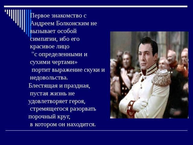 Первое знакомство с Андреем Болконским не вызывает особой симпатии, ибо его красивое лицо