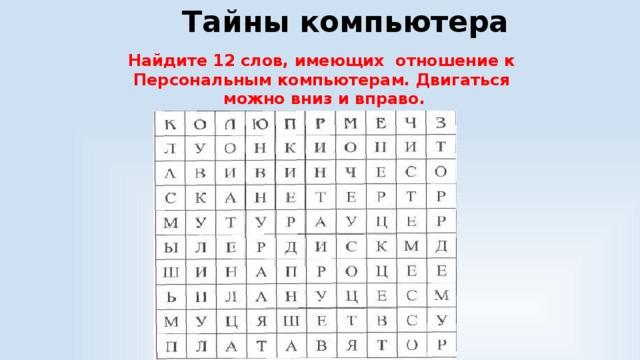 Тайны компьютера Найдите 12 слов, имеющих отношение к Персональным компьютерам. Двигаться можно вниз и вправо.
