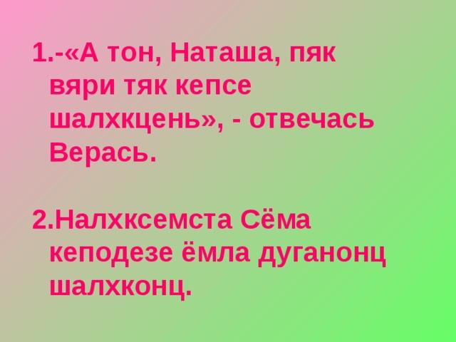 -«А тон, Наташа, пяк вяри тяк кепсе шалхкцень», - отвечась Верась.