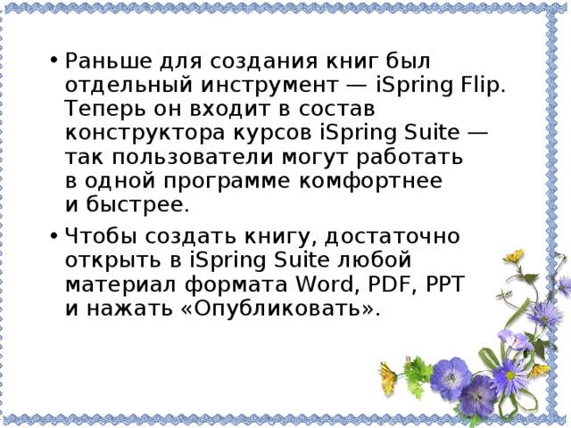 Раньше для создания книг был отдельный инструмент— iSpring Flip. Теперь онвходит всостав конструктора курсовiSpring Suite— так пользователи могут работать водной программе комфортнее ибыстрее. Чтобы создать книгу, достаточно открыть вiSpring Suite любой материал формата Word, PDF, PPT инажать «Опубликовать».