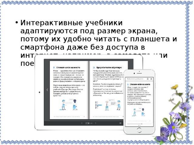 Интерактивные учебники адаптируются под размер экрана, потому их удобно читать с планшета и смартфона даже без доступа в интернет, например, в самолете или поезде.