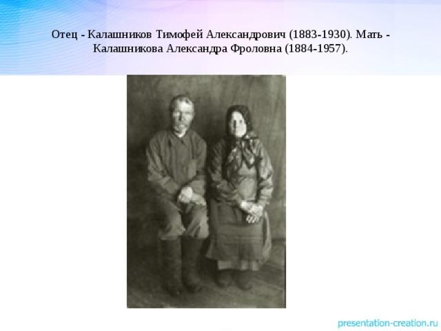Отец - Калашников Тимофей Александрович (1883-1930). Мать - Калашникова Александра Фроловна (1884-1957).
