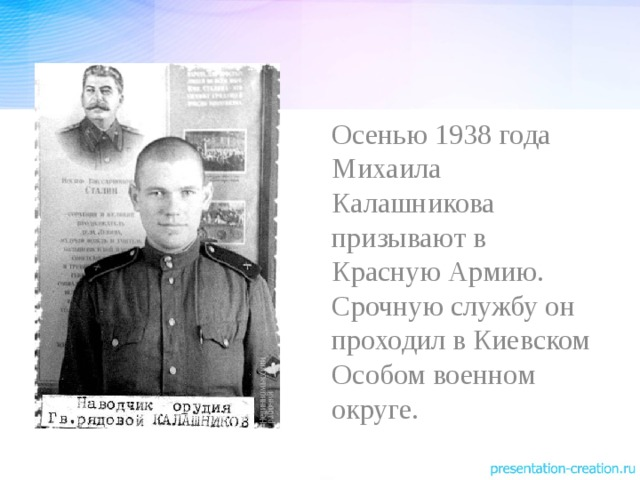 Осенью 1938 года Михаила Калашникова призывают в Красную Армию. Срочную службу он проходил в Киевском Особом военном округе.