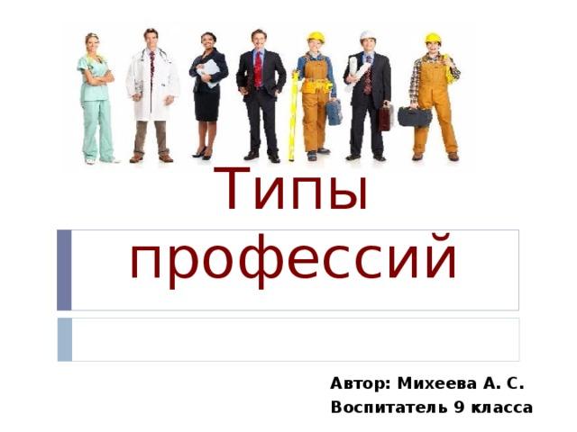 Типы профессий Автор: Михеева А. С. Воспитатель 9 класса
