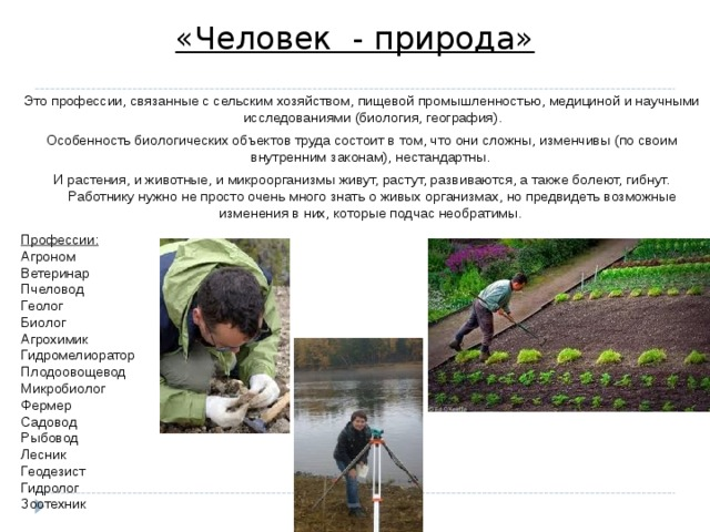 «Человек - природа» Это профессии, связанные с сельским хозяйством, пищевой промышленностью, медициной и научными исследованиями (биология, география). Особенность биологических объектов труда состоит в том, что они сложны, изменчивы (по своим внутренним законам), нестандартны. И растения, и животные, и микроорганизмы живут, растут, развиваются, а также болеют, гибнут. Работнику нужно не просто очень много знать о живых организмах, но предвидеть возможные изменения в них, которые подчас необратимы. Профессии:  Агроном  Ветеринар  Пчеловод  Геолог  Биолог  Агрохимик  Гидромелиоратор  Плодоовощевод  Микробиолог  Фермер  Садовод  Рыбовод  Лесник  Геодезист  Гидролог  Зоотехник