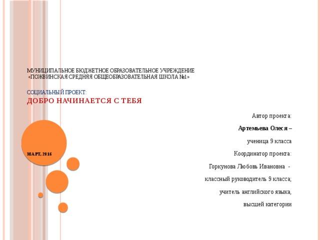 Муниципальное бюджетное образовательное учреждение  «Пожвинская средняя общеобразовательная школа №1»    Социальный ПРОЕКТ:  Добро начинается с тебя           Март, 2016   Автор проекта:  Артемьева Олеся –  ученица 9 класса  Координатор проекта:  Горкунова Любовь Ивановна -  классный руководитель 9 класса;  учитель английского языка,  высшей категории