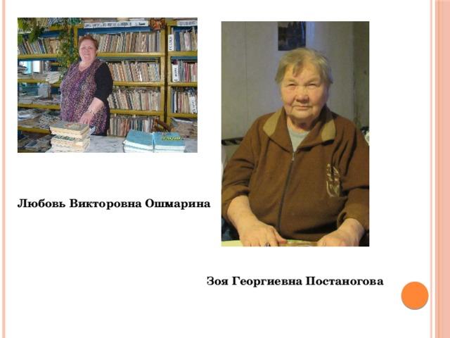 Любовь Викторовна Ошмарина Зоя Георгиевна Постаногова