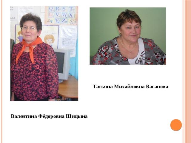 Татьяна Михайловна Ваганова Валентина Фёдоровна Шицына