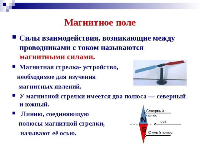 Магнитное поле Силы взаимодействия, возникающие между проводниками с током называются магнитными силами.  Магнитная стрелка- устройство,  необходимое для изучения  магнитных явлений. У магнитной стрелки имеется два полюса — северный и южный.  Линию, соединяющую  полюсы магнитной стрелки,  называют её осью.