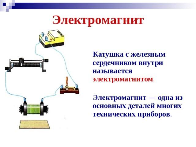 Электромагнит    Катушка с железным сердечником внутри называется  электромагнитом .   Электромагнит — одна из основных деталей многих технических приборов .