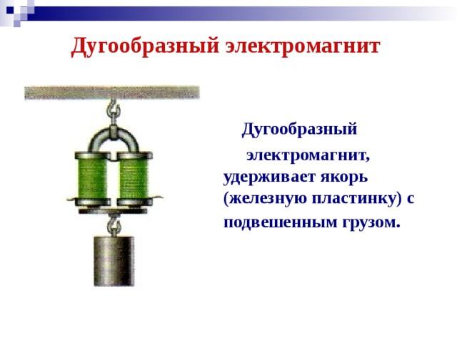 Дугообразный электромагнит    Дугообразный  электромагнит, удерживает якорь (железную пластинку) с подвешенным грузом.