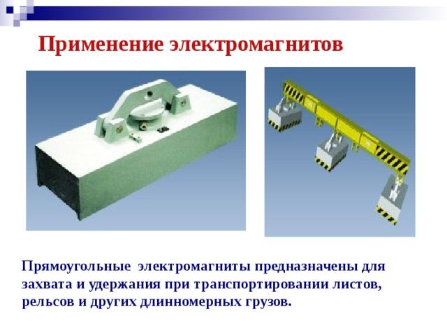 Применение электромагнитов Прямоугольные электромагниты предназначены для захвата и удержания при транспортировании листов, рельсов и других длинномерных грузов.