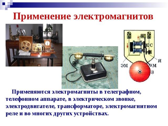 Применение электромагнитов  Применяются электромагниты в телеграфном, телефонном аппарате, в электрическом звонке, электродвигателе, трансформаторе, электромагнитном реле и во многих других устройствах.