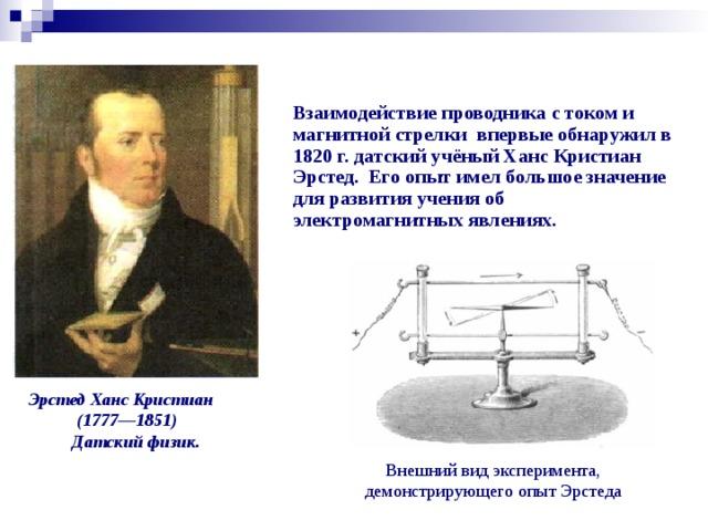 Взаимодействие проводника с током и магнитной стрелки впервые обнаружил в 1820 г. датский учёный Ханс Кристиан Эрстед. Его опыт имел большое значение для развития учения об электромагнитных явлениях.  Эрстед Ханс Кристиан  (1777—1851) Датский физик.  Внешний вид эксперимента, демонстрирующего опыт Эрстеда