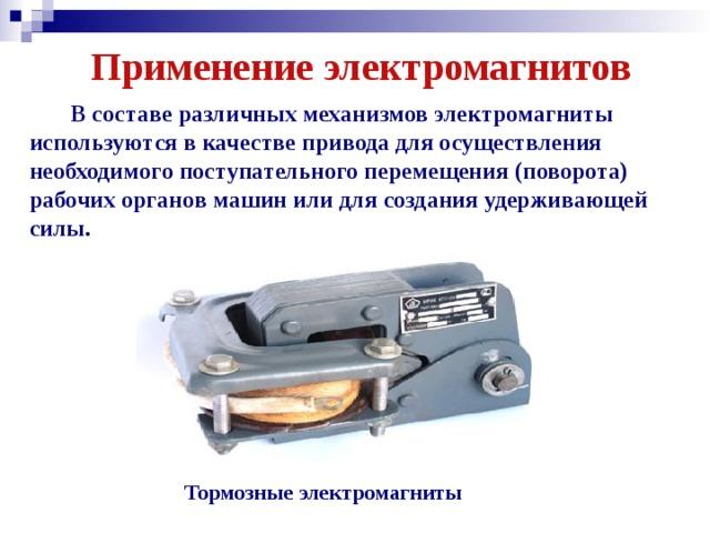 Применение электромагнитов  В составе различных механизмов электромагниты используются в качестве привода для осуществления необходимого поступательного перемещения (поворота) рабочих органов машин или для создания удерживающей силы. Тормозные электромагниты