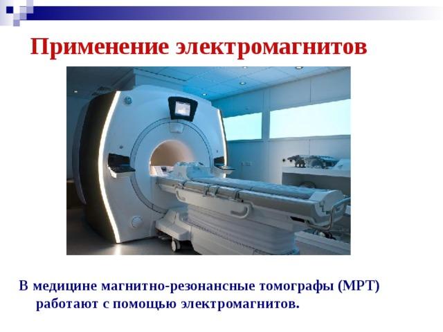 Применение электромагнитов В медицине магнитно-резонансные томографы (МРТ) работают с помощью электромагнитов.