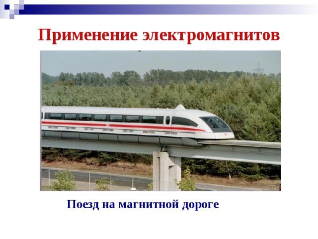Применение электромагнитов Поезд на магнитной дороге