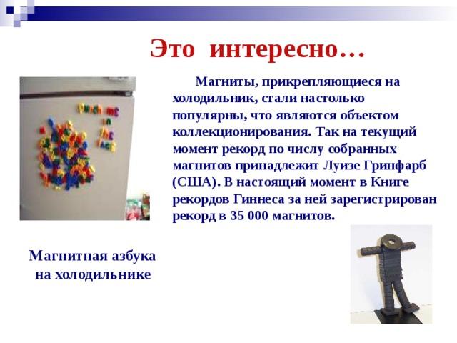 Это интересно…  Магниты, прикрепляющиеся на холодильник, стали настолько популярны, что являются объектом коллекционирования. Так на текущий момент рекорд по числу собранных магнитов принадлежит Луизе Гринфарб (США). В настоящий момент в Книге рекордов Гиннеса за ней зарегистрирован рекорд в 35 000 магнитов. Магнитная азбука на холодильнике