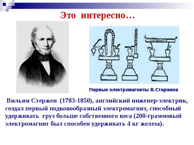 Это интересно… Первые электромагниты В.Стержена  Вильям Стержен (1783-1850), английский инженер-электрик, создал первый подковообразный электромагнит, способный удерживать груз больше собственного веса (200-граммовый электромагнит был способен удерживать 4 кг железа).
