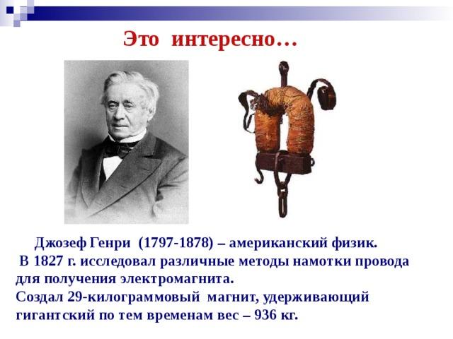 Это интересно…  Джозеф Генри (1797-1878) – американский физик.  В 1827 г. исследовал различные методы намотки провода для получения электромагнита. Создал 29-килограммовый магнит, удерживающий гигантский по тем временам вес – 936 кг.