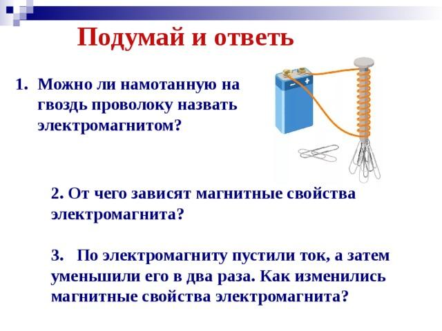 Подумай и ответь Можно ли намотанную на гвоздь проволоку назвать электромагнитом?  2. От чего зависят магнитные свойства электромагнита?  3. По электромагниту пустили ток, а затем уменьшили его в два раза. Как изменились магнитные свойства электромагнита?