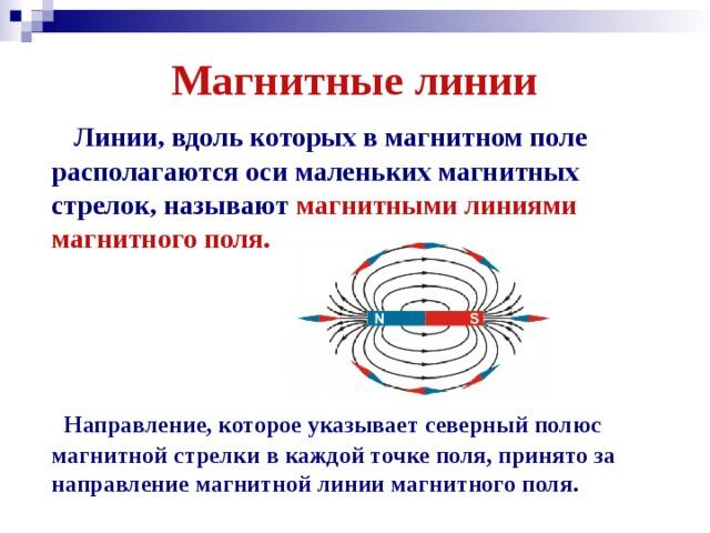 Магнитные линии  Линии, вдоль которых в магнитном поле располагаются оси маленьких магнитных стрелок, называют магнитными линиями магнитного поля.  Направление, которое указывает северный полюс магнитной стрелки в каждой точке поля, принято за направление магнитной линии магнитного поля.