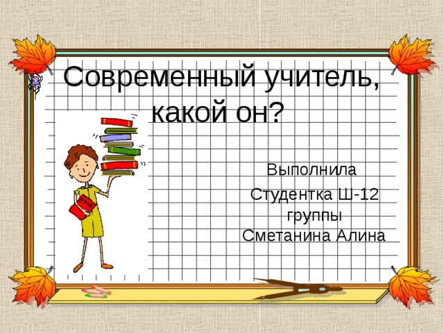 Современный учитель, какой он? Выполнила Студентка Ш-12 группы Сметанина Алина