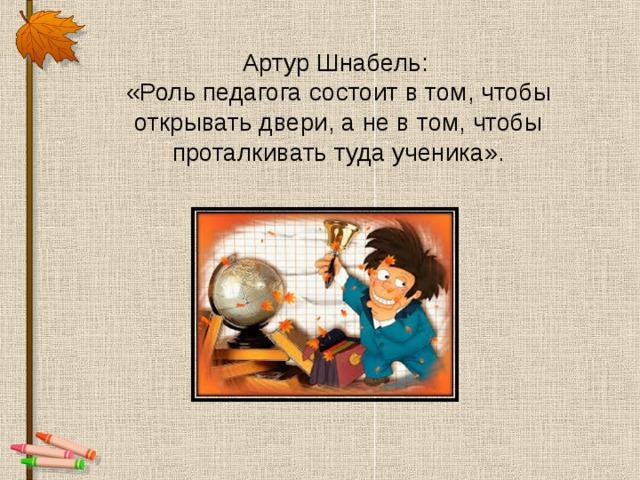 Артур Шнабель:  «Роль педагога состоит в том, чтобы открывать двери, а не в том, чтобы проталкивать туда ученика».