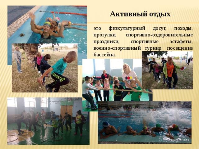 Активный отдых – это физкультурный досуг, походы, прогулки, спортивно-оздоровительные праздники, спортивные эстафеты, военно-спортивный турнир, посещение бассейна.