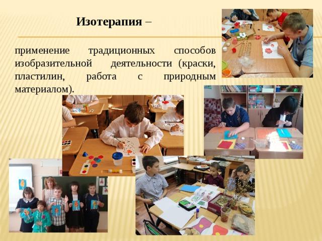 Изотерапия – применение традиционных способов изобразительной деятельности (краски, пластилин, работа с природным материалом).