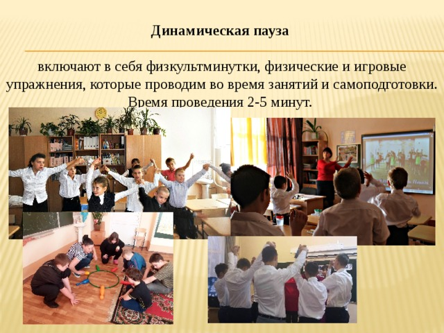 Динамическая пауза  включают в себя физкультминутки, физические и игровые упражнения, которые проводим во время занятий и самоподготовки. Время проведения 2-5 минут.