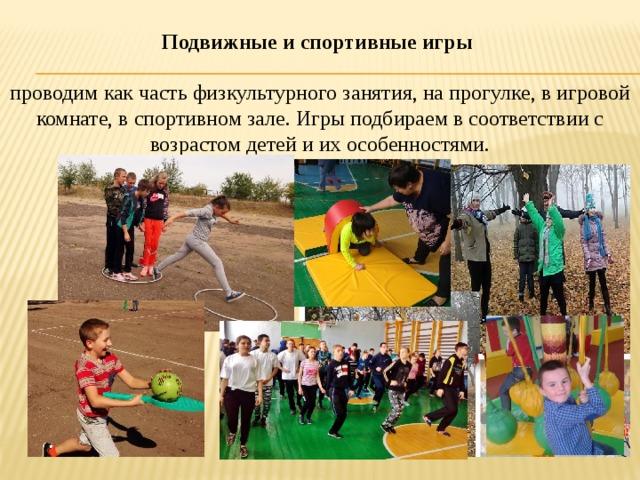 Подвижные и спортивные игры  проводим как часть физкультурного занятия, на прогулке, в игровой комнате, в спортивном зале. Игры подбираем в соответствии с возрастом детей и их особенностями.