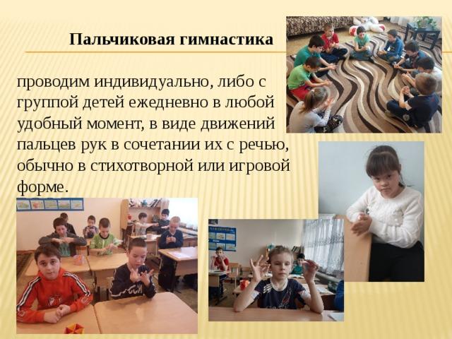 Пальчиковая гимнастика проводим индивидуально, либо с группой детей ежедневно в любой удобный момент, в виде движений пальцев рук в сочетании их с речью, обычно в стихотворной или игровой форме.