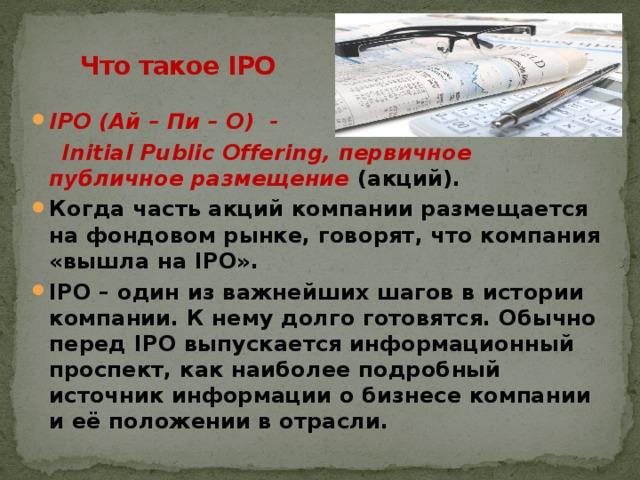 Что такое IPO   IPO (Ай – Пи – О) -  Initial Public Offering, первичное публичное размещение (акций).
