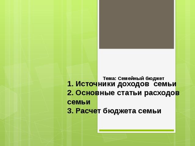 Тема: Семейный бюджет   1. Источники доходов семьи  2. Основные статьи расходов семьи  3. Расчет бюджета семьи
