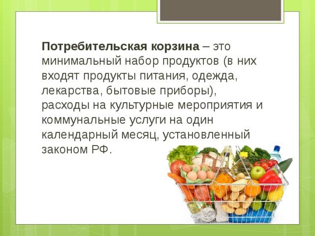 Потребительская корзина – это минимальный набор продуктов (в них входят продукты питания, одежда, лекарства, бытовые приборы), расходы на культурные мероприятия и коммунальные услуги на один календарный месяц, установленный законом РФ.
