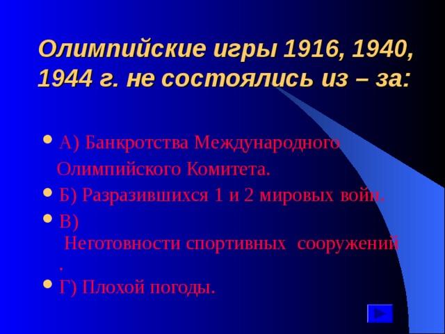 Олимпийские игры 1916, 1940, 1944 г. не состоялись из – за: А ) Банкротства Международного  Олимпийского Комитета.