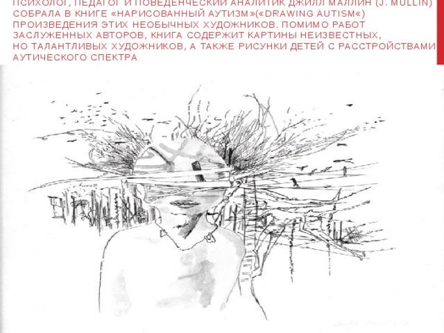 Психолог, педагог иповеденческий аналитик Джилл Маллин (J.Mullin) собрала вкниге «Нарисованныйаутизм»(«Drawing Autism«) произведения этих необычных художников. Помимо работ заслуженных авторов, книга содержит картины неизвестных, ноталантливых художников, атакже рисунки детей срасстройствами аутического спектра .