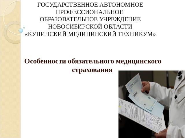 ГОСУДАРСТВЕННОЕ АВТОНОМНОЕ ПРОФЕССИОНАЛЬНОЕ  ОБРАЗОВАТЕЛЬНОЕ УЧРЕЖДЕНИЕ НОВОСИБИРСКОЙ ОБЛАСТИ  «КУПИНСКИЙ МЕДИЦИНСКИЙ ТЕХНИКУМ»   Особенности обязательного медицинского страхования