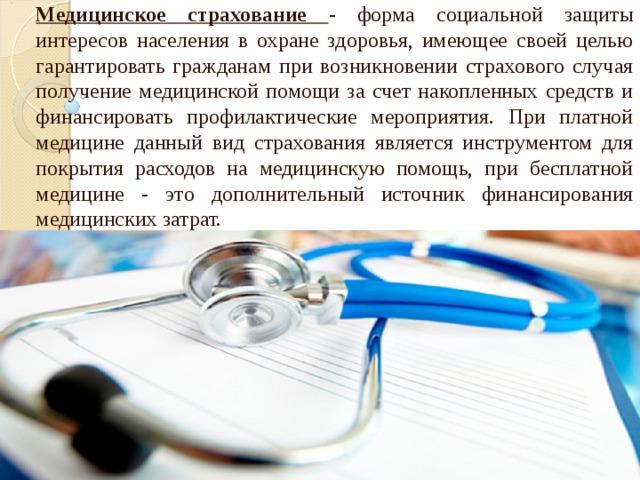 Медицинское страхование - форма социальной защиты интересов населения в охране здоровья, имеющее своей целью гарантировать гражданам при возникновении страхового случая получение медицинской помощи за счет накопленных средств и финансировать профилактические мероприятия. При платной медицине данный вид страхования является инструментом для покрытия расходов на медицинскую помощь, при бесплатной медицине - это дополнительный источник финансирования медицинских затрат.