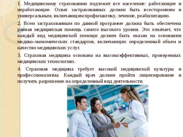 1. Медицинскому страхованию подлежит все население: работающие и неработающие. Охват застрахованных должен быть всесторонним и универсальным, включающим профилактику, лечение, реабилитацию. 2. Всем застрахованным по данной программе должна быть обеспечена равная медицинская помощь самого высокого уровня. Это означает, что каждый вид медицинской помощи должен быть оказан на основании медико-экономических стандартов, включающих определенный объем и качество медицинских услуг. 3. Страховая медицина основана на высокоэффективных, проверенных медицинских технологиях. 4. Страховая медицина требует высокой медицинской культуры и профессионализма. Каждый врач должен пройти лицензирование и получить разрешение на определенный вид деятельности.