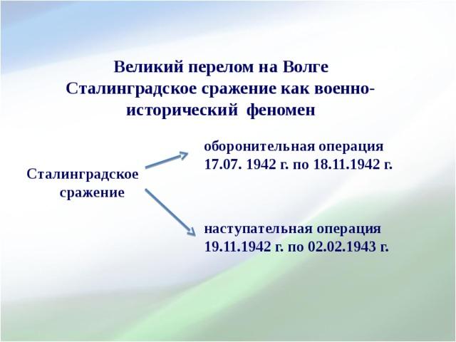 Великий перелом на Волге Сталинградское сражение как военно-исторический феномен    оборонительная операция 17.07. 1942 г. по 18.11.1942 г.    наступательная операция 19.11.1942 г. по 02.02.1943 г.     Сталинградское сражение