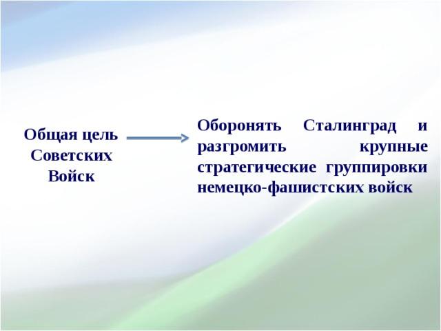 Оборонять Сталинград и разгромить крупные стратегические группировки немецко-фашистских войск      Общая цель Советских Войск