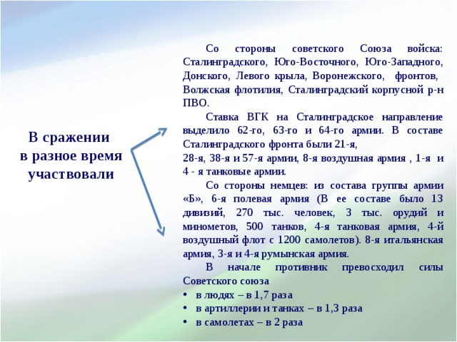 Со стороны советского Союза войска: Сталинградского, Юго-Восточного, Юго-Западного, Донского, Левого крыла, Воронежского, фронтов, Волжская флотилия, Сталинградский корпусной р-н ПВО.  Ставка ВГК на Сталинградское направление выделило 62-го, 63-го и 64-го армии. В составе Сталинградского фронта были 21-я, 28-я, 38-я и 57-я армии, 8-я воздушная армия , 1-я и 4 - я танковые армии.  Со стороны немцев: из состава группы армии «Б», 6-я полевая армия (В ее составе было 13 дивизий, 270 тыс. человек, 3 тыс. орудий и минометов, 500 танков, 4-я танковая армия, 4-й воздушный флот с 1200 самолетов). 8-я итальянская армия, 3-я и 4-я румынская армия.  В начале противник превосходил силы Советского союза  в людях – в 1,7 раза  в артиллерии и танках – в 1,3 раза  в самолетах – в 2 раза             В сражении в разное время участвовали