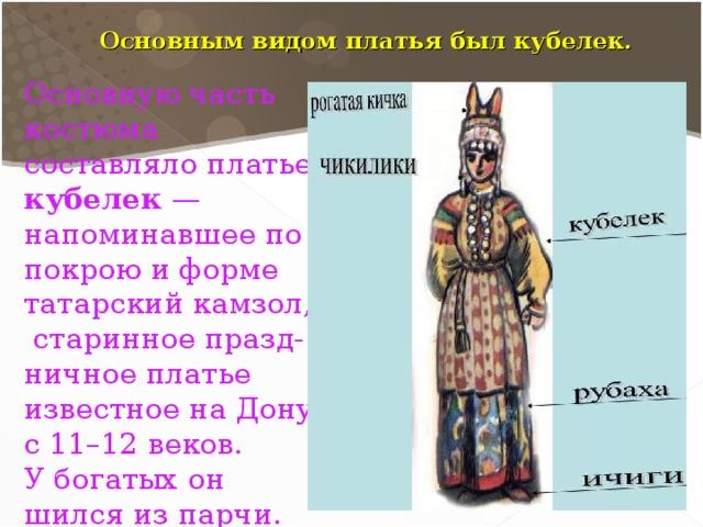 Основную часть костюма составляло платье кубелек  — напоминавшее по покрою и форме татарский камзол,  старинное празд-ничное платье известное на Дону с 11–12 веков. У богатых он шился из парчи. Основным видом платья был кубелек.