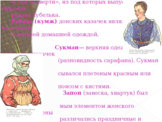 В летнее время женщины, выходя из дома,  надевали каврак - кафтан из шелка или  парчи. Шился в талию с закрытым воротом, но без воротника, с короткими рукавами «в три четверти», из под которых выпускались широкие  рукава кубелька.  Рубаха (кумж) донских казачек являлась нательной  и верхней домашней одеждой.   Сукман — верхняя одежда замужних казачек  (разновидность сарафана). Сукман  подпоя-  сывался плетеным красным или синим  поясом с кистями.  Запон (завеска, хвартук) был неотъемле-  мым элементом женского костюма. Запоны  различались праздничные и будничные  (расхожие).