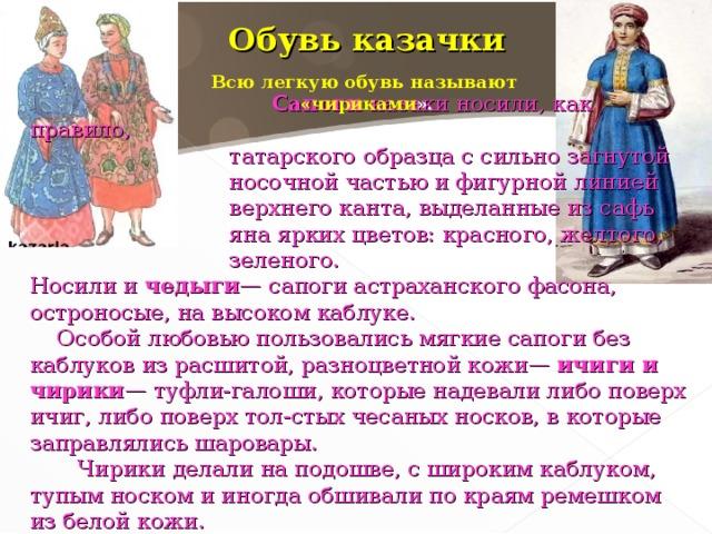 Обувь казачки  Всю легкую обувь называют «чириками ».  С апоги казаки носили, как правило,  татарского образца с сильно загнутой  носочной частью и фигурной линией  верхнего канта, выделанные из сафь  яна ярких цветов: красного, желтого,  зеленого. Носили и чедыги — сапоги астраханского фасона, остроносые, на высоком каблуке.  Особой любовью пользовались мягкие сапоги без каблуков из расшитой, разноцветной кожи— ичиги и чирики — туфли-галоши, которые надевали либо поверх ичиг, либо поверх тол-стых чесаных носков, в которые заправлялись шаровары.  Чирики делали на подошве, с широким каблуком, тупым носком и иногда обшивали по краям ремешком из белой кожи.