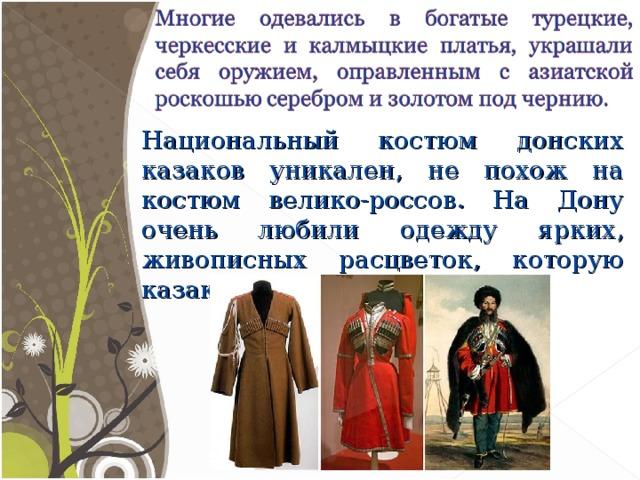 Национальный костюм донских казаков уникален, не похож на костюм велико-россов. На Дону очень любили одежду ярких, живописных расцветок, которую казаки привозили из походов.